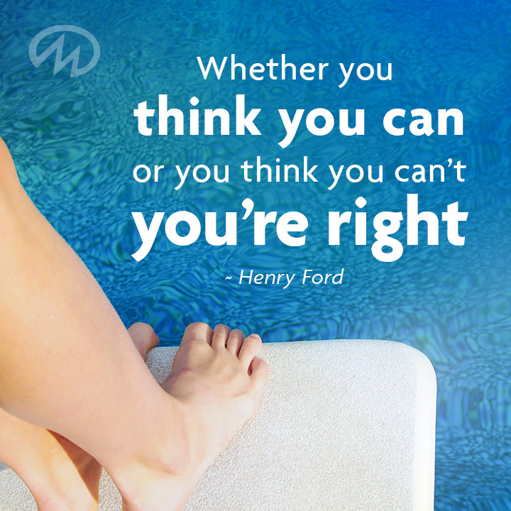 Whether you think you can or you think you can't you're right