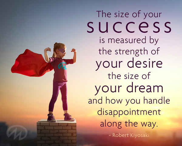 The size of your success is measuered by the strength of your desire the size of your dream and how you handle disappointment along the way